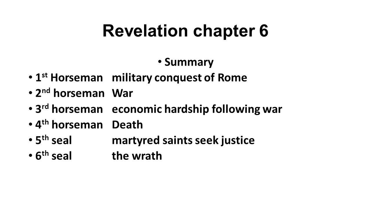 Revelation chapter 6 Summary 1 st Horsemanmilitary conquest of Rome 2 nd horsemanWar 3 rd horsemaneconomic hardship following war 4 th horsemanDeath 5 th sealmartyred saints seek justice 6 th sealthe wrath