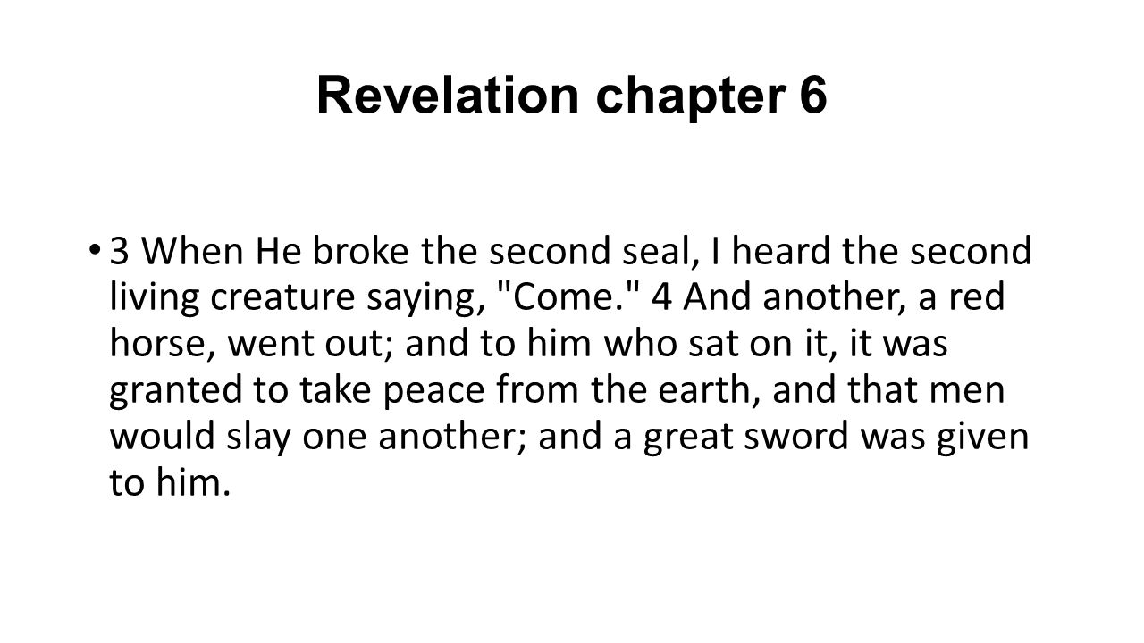 Revelation chapter 6 3 When He broke the second seal, I heard the second living creature saying, Come. 4 And another, a red horse, went out; and to him who sat on it, it was granted to take peace from the earth, and that men would slay one another; and a great sword was given to him.