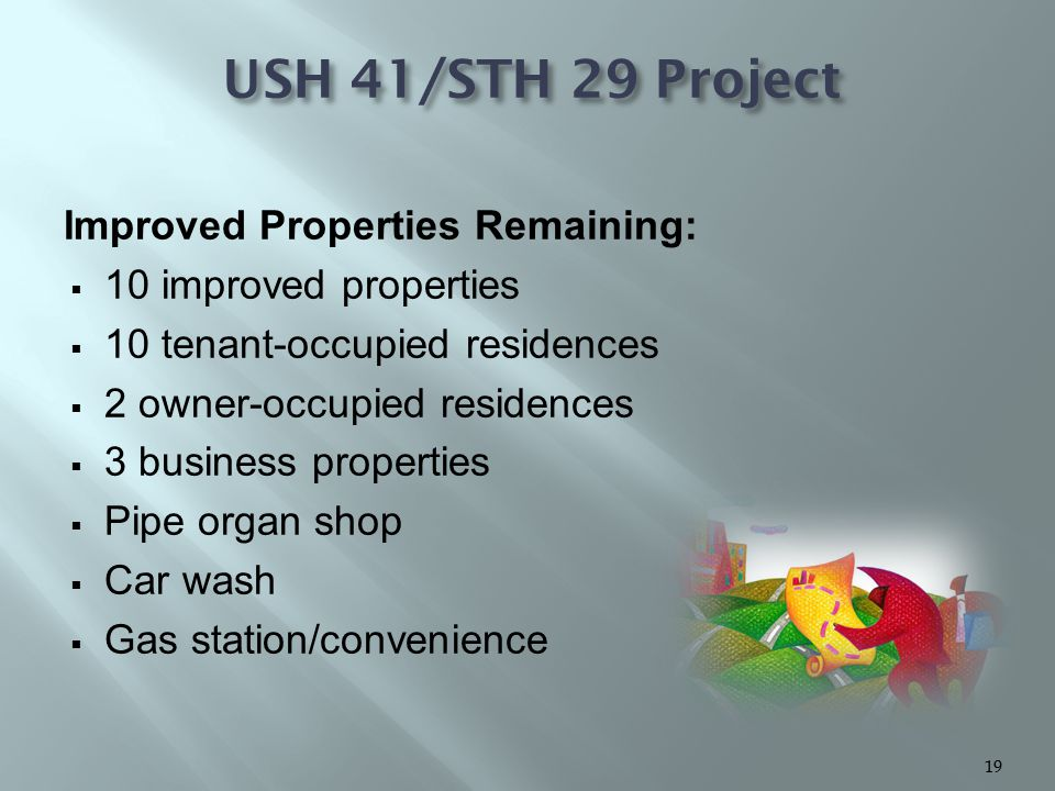 Improved Properties Remaining:  10 improved properties  10 tenant-occupied residences  2 owner-occupied residences  3 business properties  Pipe organ shop  Car wash  Gas station/convenience USH 41/STH 29 Project 19