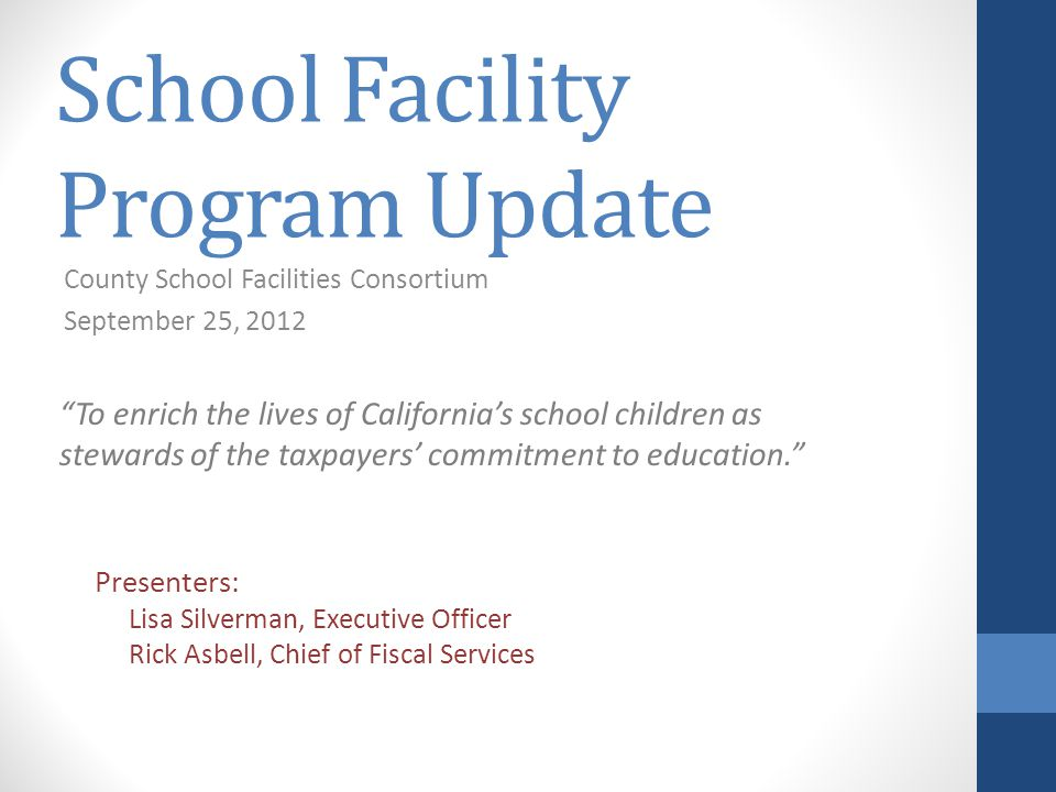 School Facility Program Update County School Facilities Consortium September 25, 2012 Presenters: Lisa Silverman, Executive Officer Rick Asbell, Chief of Fiscal Services To enrich the lives of California's school children as stewards of the taxpayers' commitment to education.