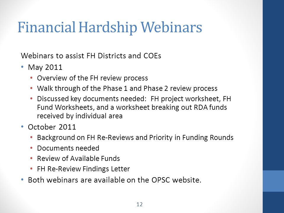 Financial Hardship Webinars Webinars to assist FH Districts and COEs May 2011 Overview of the FH review process Walk through of the Phase 1 and Phase 2 review process Discussed key documents needed: FH project worksheet, FH Fund Worksheets, and a worksheet breaking out RDA funds received by individual area October 2011 Background on FH Re-Reviews and Priority in Funding Rounds Documents needed Review of Available Funds FH Re-Review Findings Letter Both webinars are available on the OPSC website.