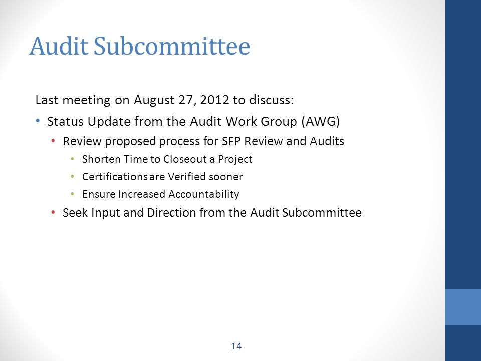Audit Subcommittee Last meeting on August 27, 2012 to discuss: Status Update from the Audit Work Group (AWG) Review proposed process for SFP Review and Audits Shorten Time to Closeout a Project Certifications are Verified sooner Ensure Increased Accountability Seek Input and Direction from the Audit Subcommittee 14