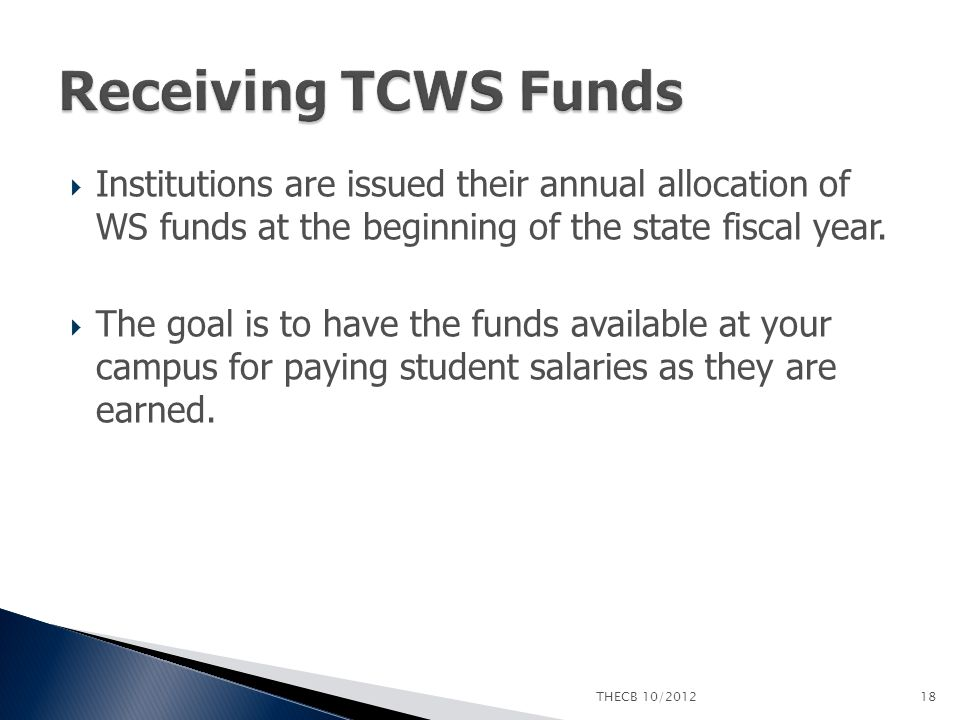  Institutions are issued their annual allocation of WS funds at the beginning of the state fiscal year.  The goal is to have the funds available at