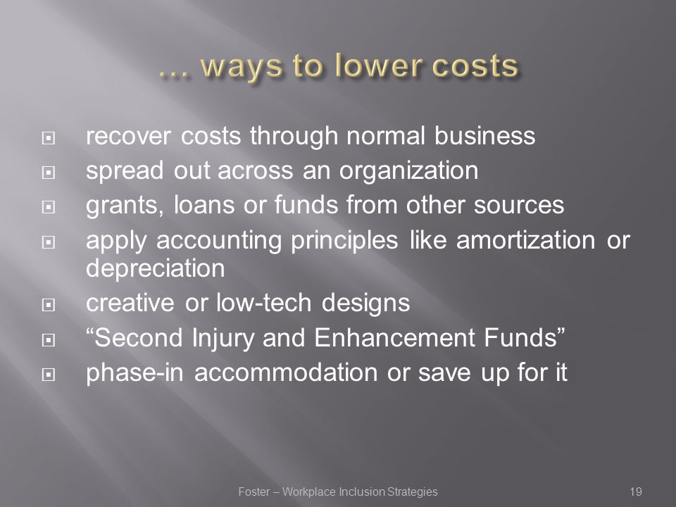  recover costs through normal business  spread out across an organization  grants, loans or funds from other sources  apply accounting principles like amortization or depreciation  creative or low-tech designs  Second Injury and Enhancement Funds  phase-in accommodation or save up for it 19Foster – Workplace Inclusion Strategies