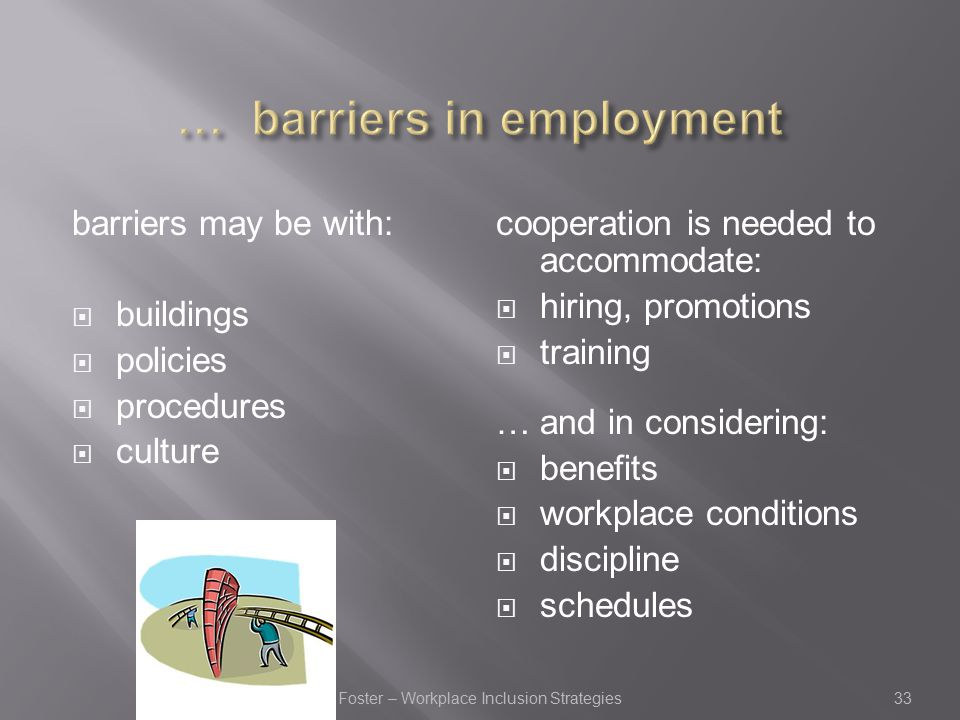 barriers may be with:  buildings  policies  procedures  culture cooperation is needed to accommodate:  hiring, promotions  training … and in considering:  benefits  workplace conditions  discipline  schedules 33Foster – Workplace Inclusion Strategies