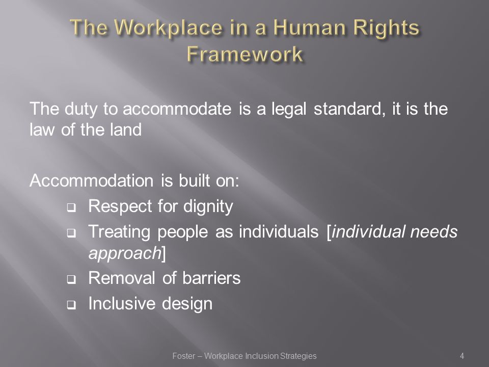 The duty to accommodate is a legal standard, it is the law of the land Accommodation is built on:  Respect for dignity  Treating people as individuals [individual needs approach]  Removal of barriers  Inclusive design Foster – Workplace Inclusion Strategies4