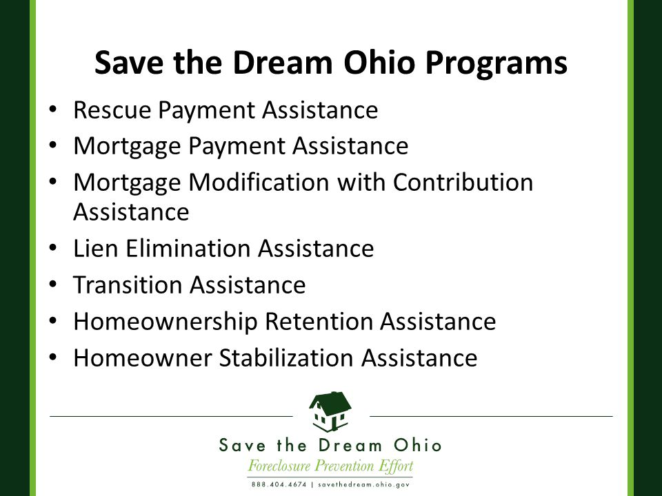 Save the Dream Ohio Programs Rescue Payment Assistance Mortgage Payment Assistance Mortgage Modification with Contribution Assistance Lien Elimination Assistance Transition Assistance Homeownership Retention Assistance Homeowner Stabilization Assistance