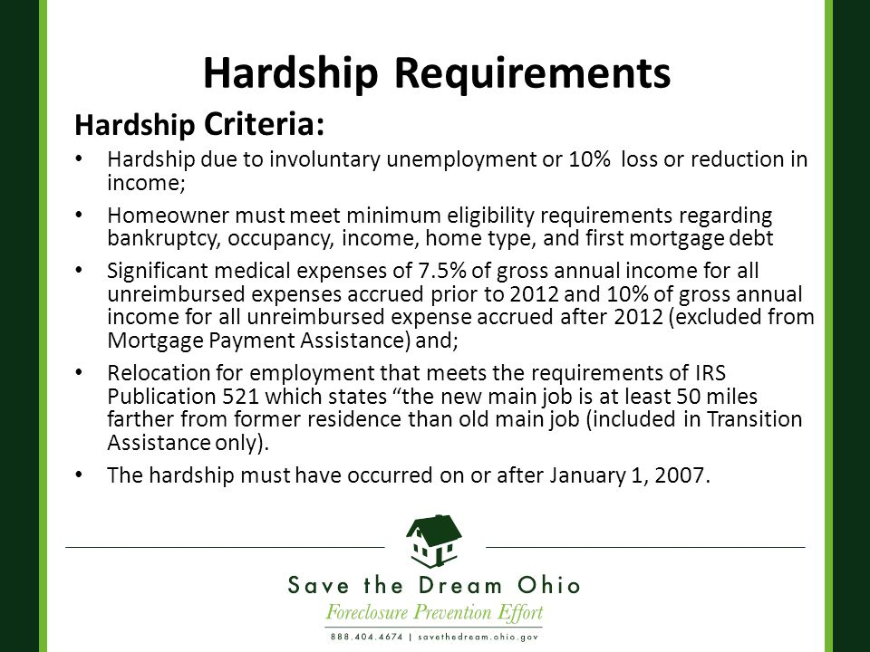 Hardship Requirements Hardship Criteria: Hardship due to involuntary unemployment or 10% loss or reduction in income; Homeowner must meet minimum eligibility requirements regarding bankruptcy, occupancy, income, home type, and first mortgage debt Significant medical expenses of 7.5% of gross annual income for all unreimbursed expenses accrued prior to 2012 and 10% of gross annual income for all unreimbursed expense accrued after 2012 (excluded from Mortgage Payment Assistance) and; Relocation for employment that meets the requirements of IRS Publication 521 which states the new main job is at least 50 miles farther from former residence than old main job (included in Transition Assistance only).