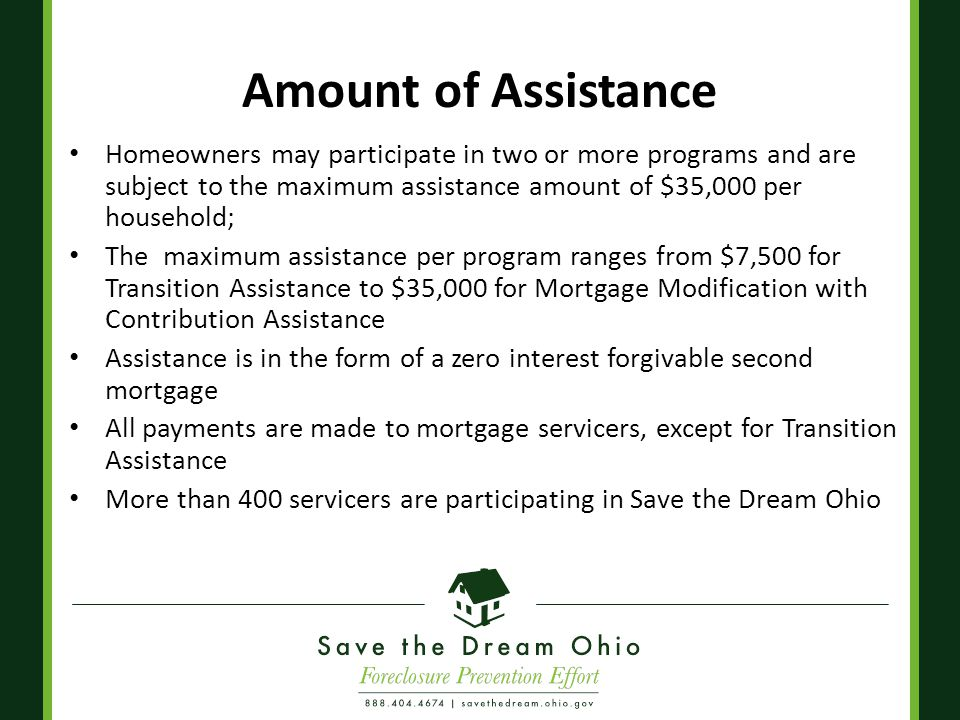 Amount of Assistance Homeowners may participate in two or more programs and are subject to the maximum assistance amount of $35,000 per household; The maximum assistance per program ranges from $7,500 for Transition Assistance to $35,000 for Mortgage Modification with Contribution Assistance Assistance is in the form of a zero interest forgivable second mortgage All payments are made to mortgage servicers, except for Transition Assistance More than 400 servicers are participating in Save the Dream Ohio