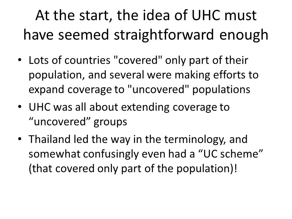 At the start, the idea of UHC must have seemed straightforward enough Lots of countries covered only part of their population, and several were making efforts to expand coverage to uncovered populations UHC was all about extending coverage to uncovered groups Thailand led the way in the terminology, and somewhat confusingly even had a UC scheme (that covered only part of the population)!