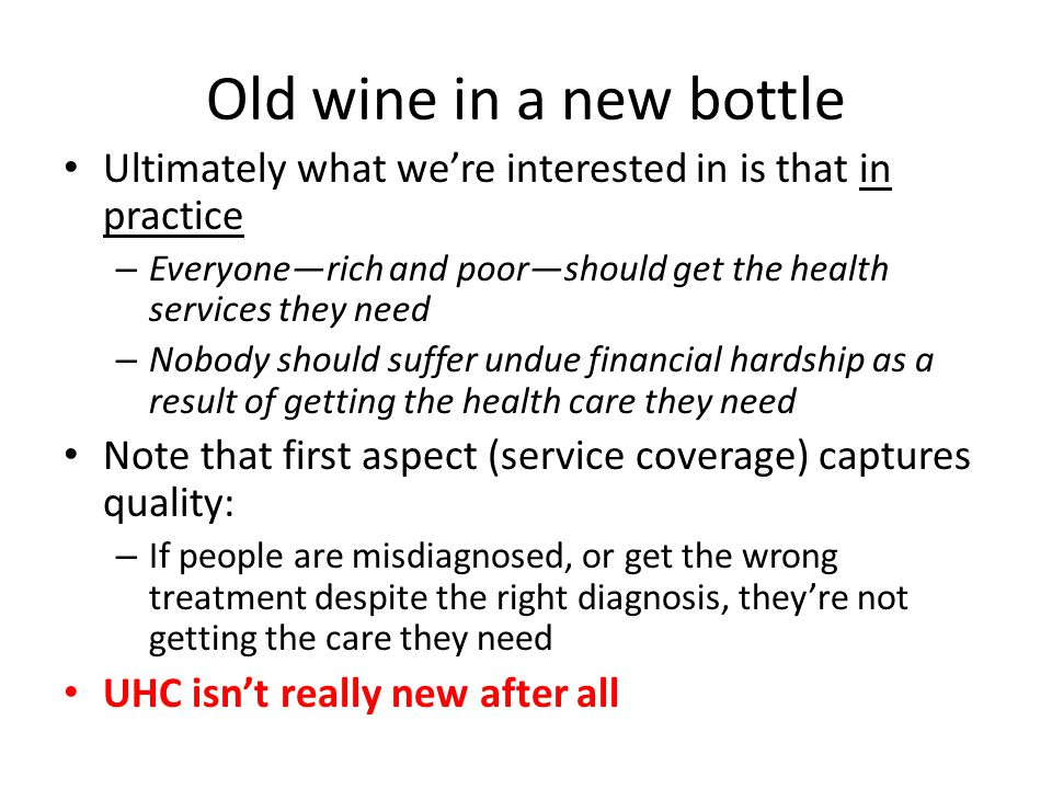Old wine in a new bottle Ultimately what we're interested in is that in practice – Everyone—rich and poor—should get the health services they need – Nobody should suffer undue financial hardship as a result of getting the health care they need Note that first aspect (service coverage) captures quality: – If people are misdiagnosed, or get the wrong treatment despite the right diagnosis, they're not getting the care they need UHC isn't really new after all