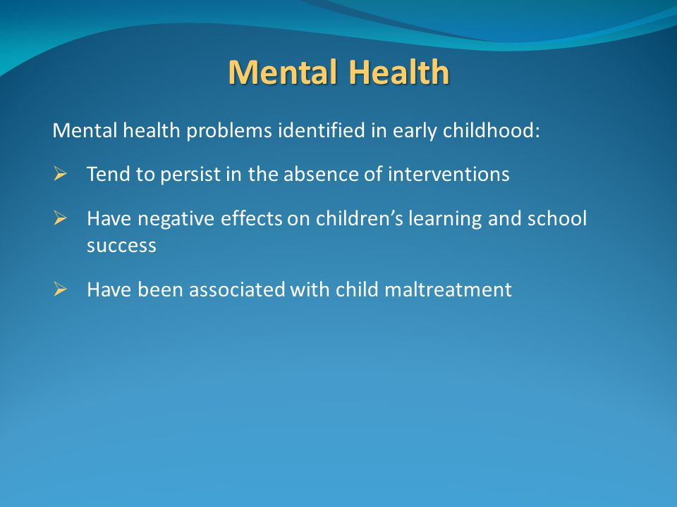 Mental Health Mental health problems identified in early childhood:  Tend to persist in the absence of interventions  Have negative effects on children's learning and school success  Have been associated with child maltreatment