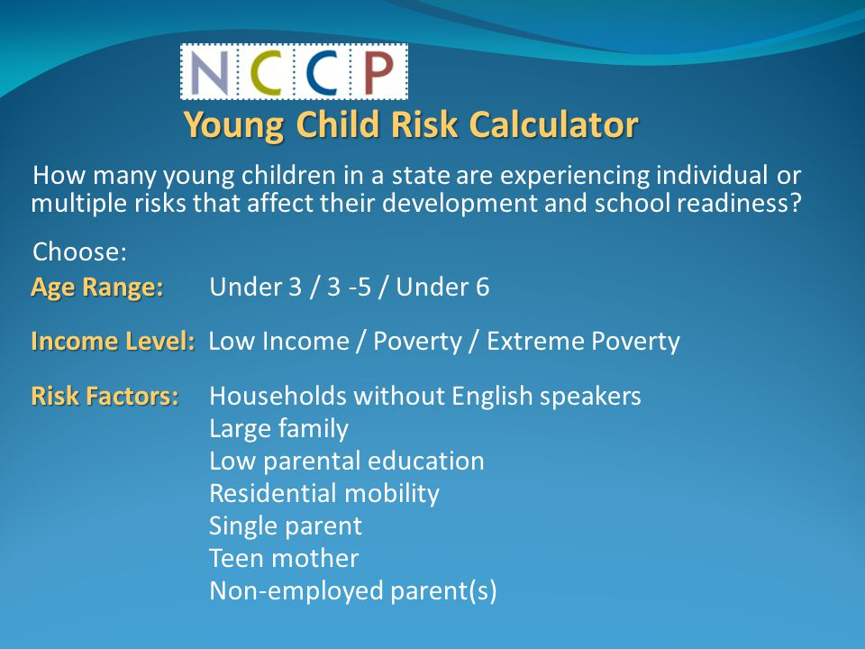 Young Child Risk Calculator How many young children in a state are experiencing individual or multiple risks that affect their development and school readiness.