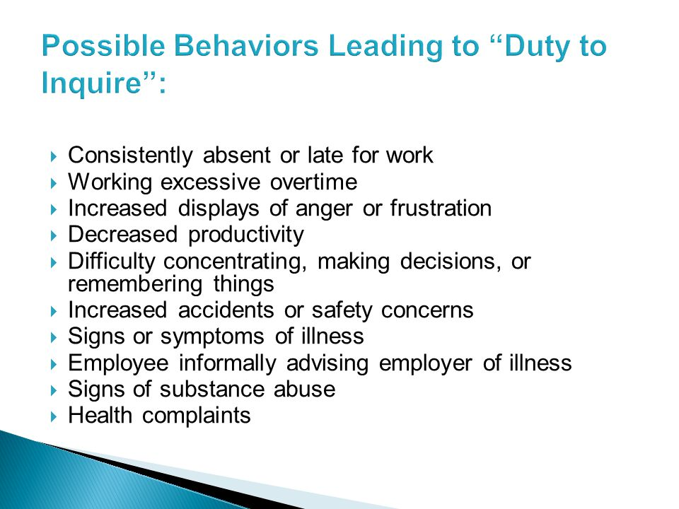  Consistently absent or late for work  Working excessive overtime  Increased displays of anger or frustration  Decreased productivity  Difficulty concentrating, making decisions, or remembering things  Increased accidents or safety concerns  Signs or symptoms of illness  Employee informally advising employer of illness  Signs of substance abuse  Health complaints