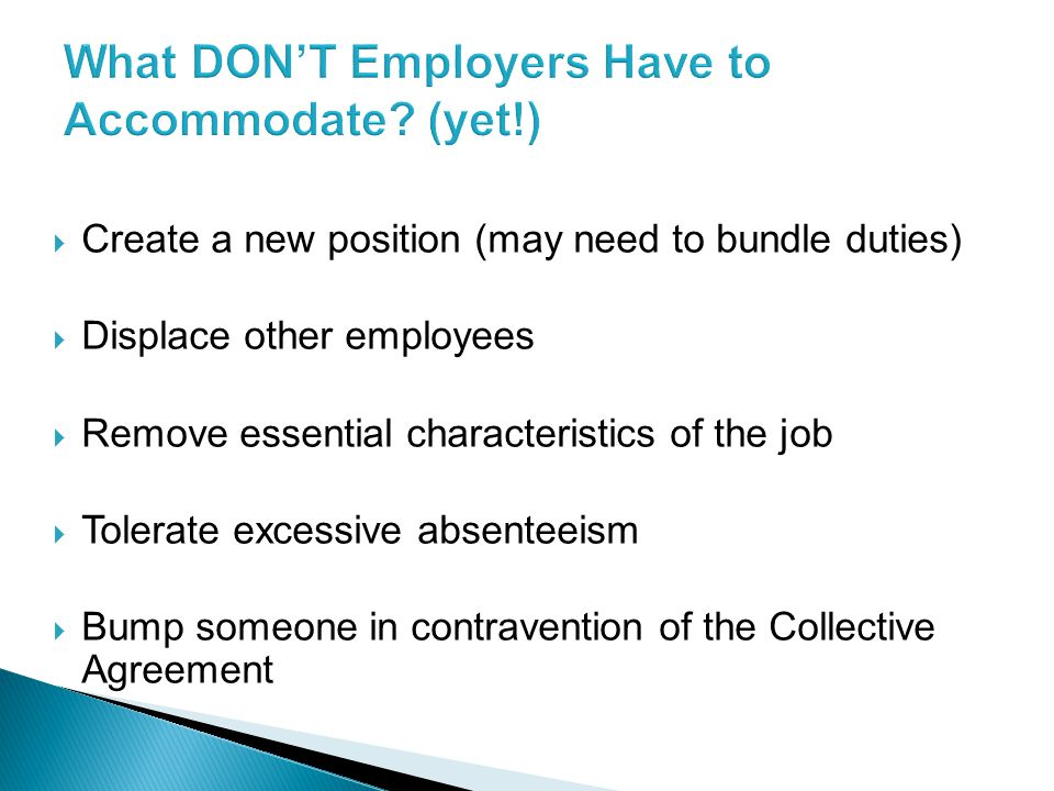  Create a new position (may need to bundle duties)  Displace other employees  Remove essential characteristics of the job  Tolerate excessive absenteeism  Bump someone in contravention of the Collective Agreement