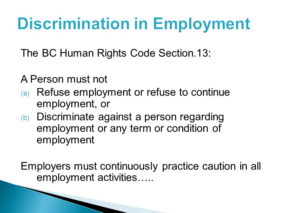 The BC Human Rights Code Section.13: A Person must not (a) Refuse employment or refuse to continue employment, or (b) Discriminate against a person regarding employment or any term or condition of employment Employers must continuously practice caution in all employment activities…..