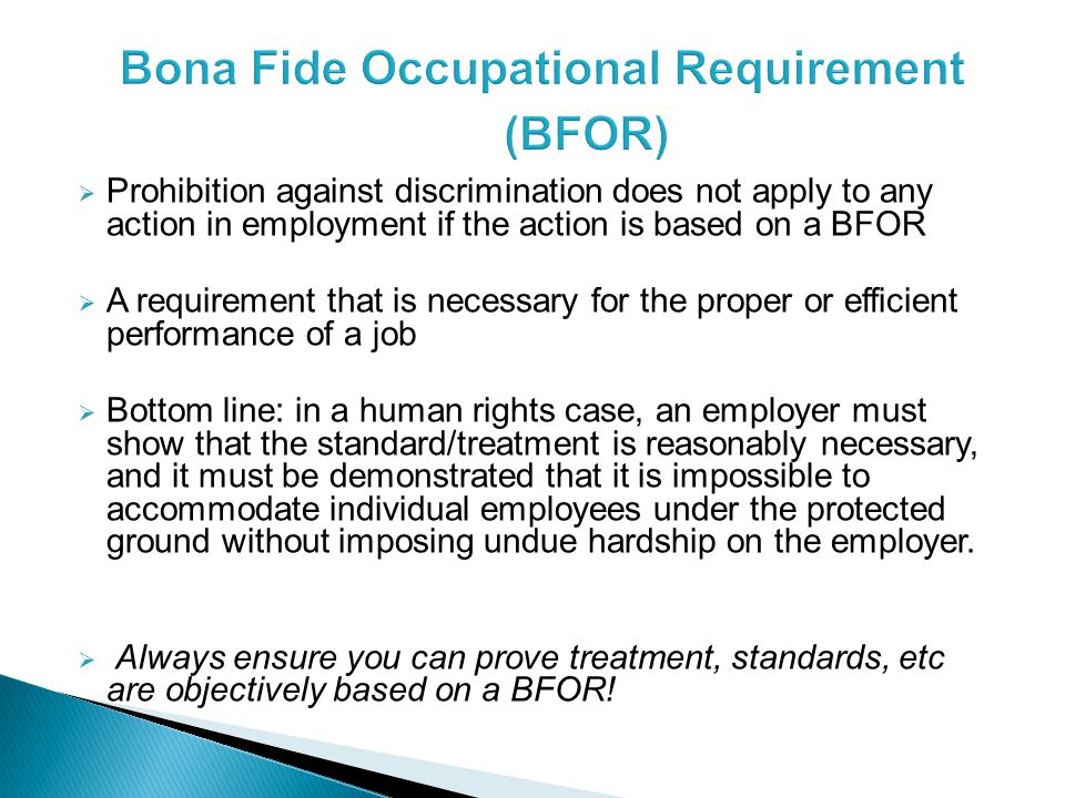  Prohibition against discrimination does not apply to any action in employment if the action is based on a BFOR  A requirement that is necessary for the proper or efficient performance of a job  Bottom line: in a human rights case, an employer must show that the standard/treatment is reasonably necessary, and it must be demonstrated that it is impossible to accommodate individual employees under the protected ground without imposing undue hardship on the employer.