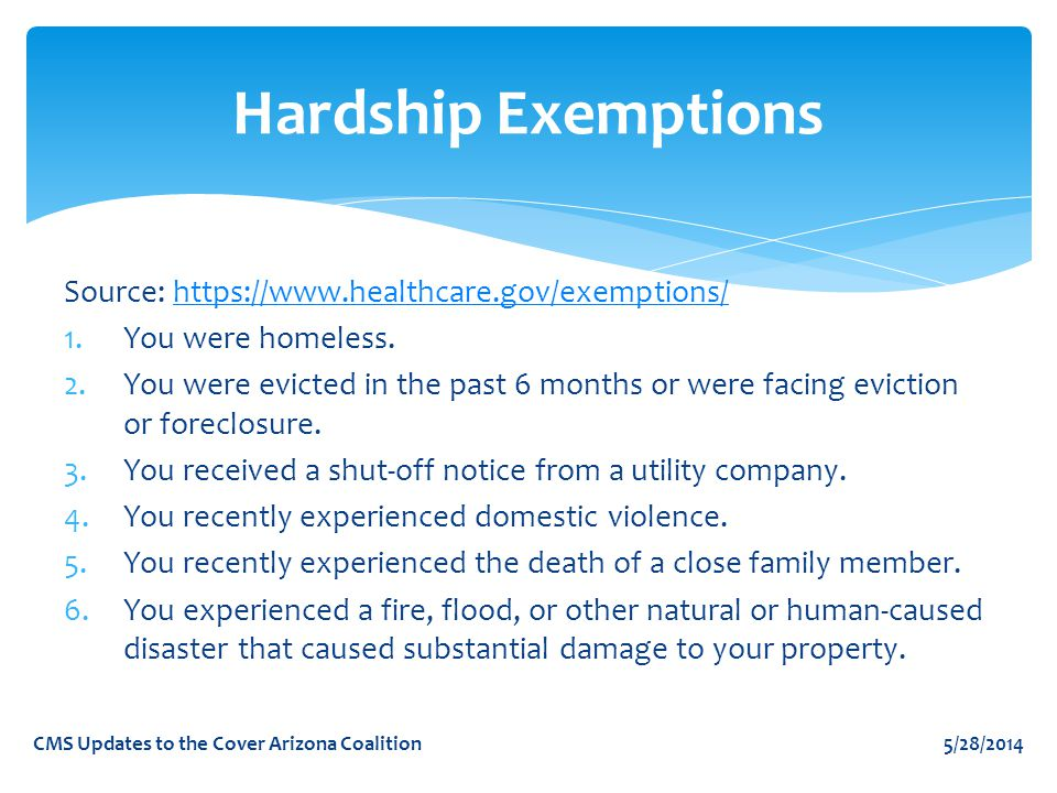 Hardship Exemptions Source: https://www.healthcare.gov/exemptions/https://www.healthcare.gov/exemptions/ 1.You were homeless.