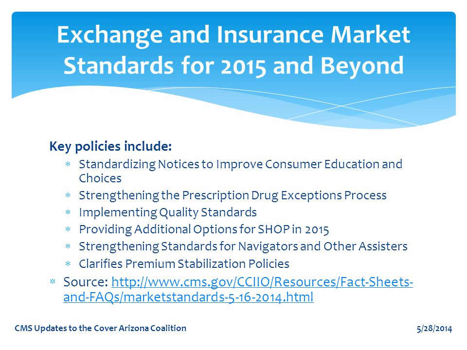 Key policies include:  Standardizing Notices to Improve Consumer Education and Choices  Strengthening the Prescription Drug Exceptions Process  Implementing Quality Standards  Providing Additional Options for SHOP in 2015  Strengthening Standards for Navigators and Other Assisters  Clarifies Premium Stabilization Policies  Source: http://www.cms.gov/CCIIO/Resources/Fact-Sheets- and-FAQs/marketstandards-5-16-2014.htmlhttp://www.cms.gov/CCIIO/Resources/Fact-Sheets- and-FAQs/marketstandards-5-16-2014.html Exchange and Insurance Market Standards for 2015 and Beyond 5/28/2014CMS Updates to the Cover Arizona Coalition
