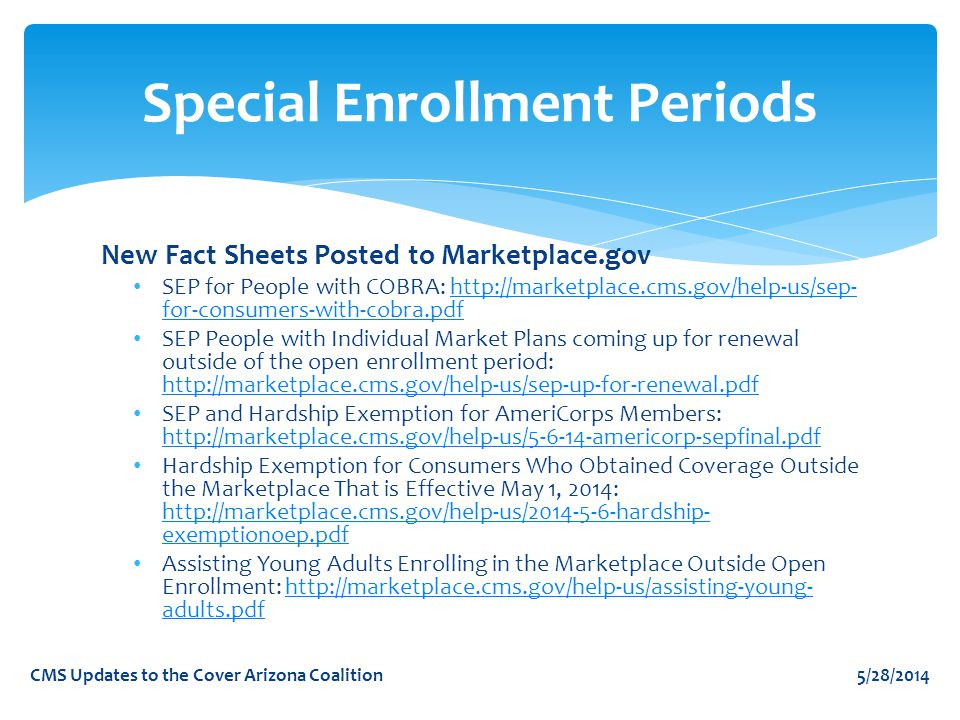 Special Enrollment Periods New Fact Sheets Posted to Marketplace.gov SEP for People with COBRA: http://marketplace.cms.gov/help-us/sep- for-consumers-with-cobra.pdfhttp://marketplace.cms.gov/help-us/sep- for-consumers-with-cobra.pdf SEP People with Individual Market Plans coming up for renewal outside of the open enrollment period: http://marketplace.cms.gov/help-us/sep-up-for-renewal.pdf http://marketplace.cms.gov/help-us/sep-up-for-renewal.pdf SEP and Hardship Exemption for AmeriCorps Members: http://marketplace.cms.gov/help-us/5-6-14-americorp-sepfinal.pdf http://marketplace.cms.gov/help-us/5-6-14-americorp-sepfinal.pdf Hardship Exemption for Consumers Who Obtained Coverage Outside the Marketplace That is Effective May 1, 2014: http://marketplace.cms.gov/help-us/2014-5-6-hardship- exemptionoep.pdf http://marketplace.cms.gov/help-us/2014-5-6-hardship- exemptionoep.pdf Assisting Young Adults Enrolling in the Marketplace Outside Open Enrollment: http://marketplace.cms.gov/help-us/assisting-young- adults.pdfhttp://marketplace.cms.gov/help-us/assisting-young- adults.pdf 5/28/2014CMS Updates to the Cover Arizona Coalition