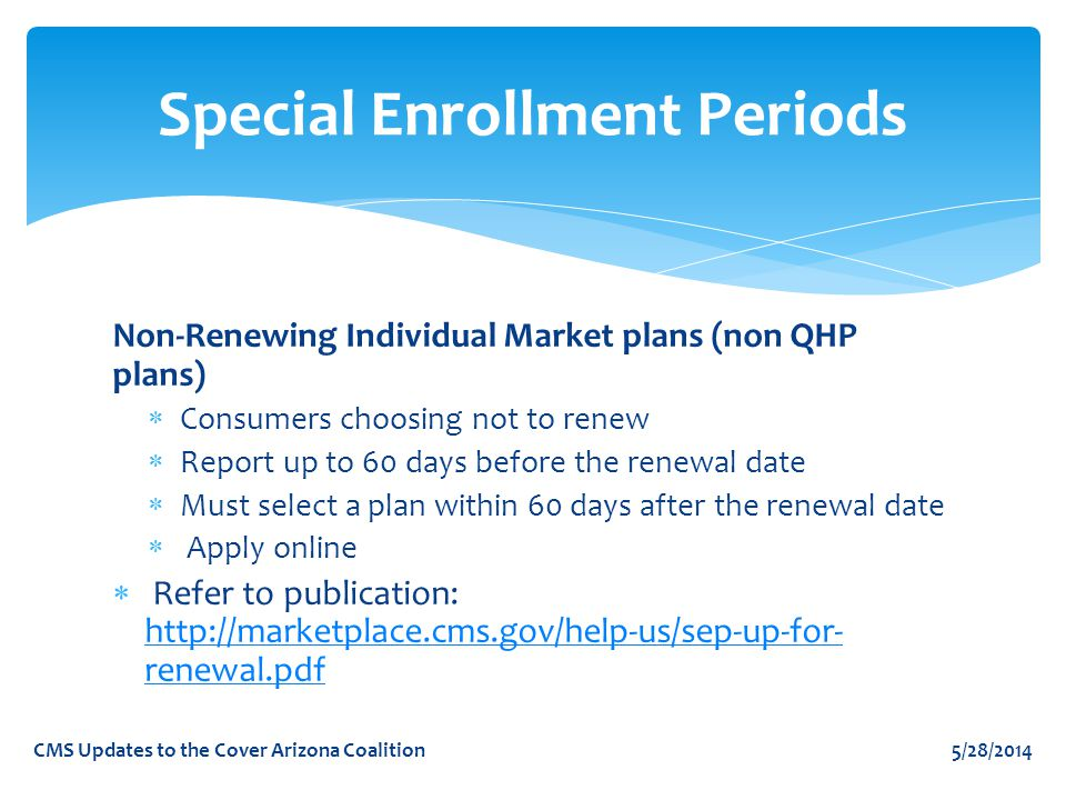 Non-Renewing Individual Market plans (non QHP plans)  Consumers choosing not to renew  Report up to 60 days before the renewal date  Must select a plan within 60 days after the renewal date  Apply online  Refer to publication: http://marketplace.cms.gov/help-us/sep-up-for- renewal.pdf http://marketplace.cms.gov/help-us/sep-up-for- renewal.pdf Special Enrollment Periods 5/28/2014CMS Updates to the Cover Arizona Coalition