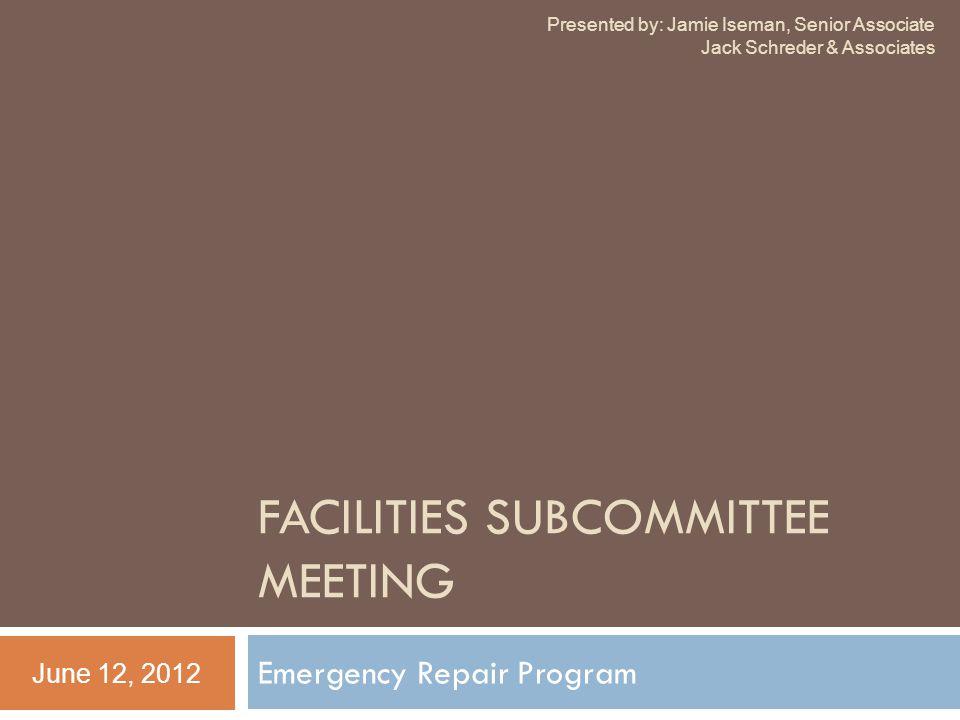 FACILITIES SUBCOMMITTEE MEETING Emergency Repair Program June 12, 2012 Presented by: Jamie Iseman, Senior Associate Jack Schreder & Associates