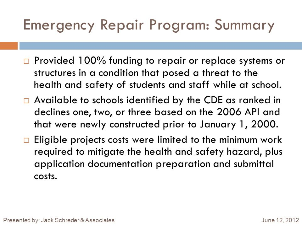 Emergency Repair Program: Summary June 12, 2012Presented by: Jack Schreder & Associates  Provided 100% funding to repair or replace systems or structures in a condition that posed a threat to the health and safety of students and staff while at school.