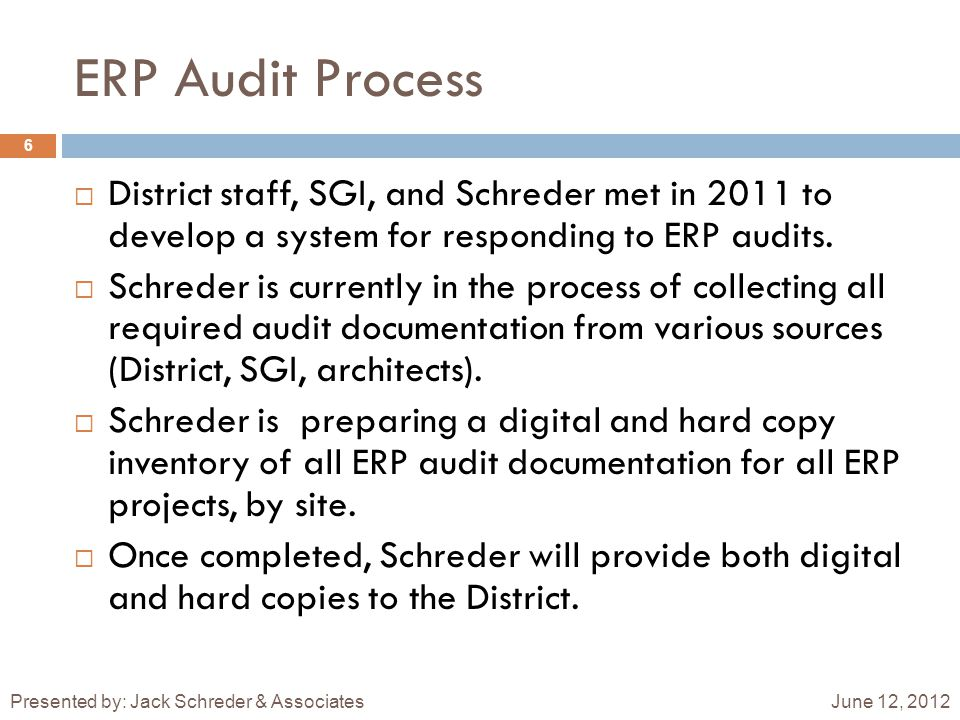 ERP Audit Process June 12, 2012Presented by: Jack Schreder & Associates 6  District staff, SGI, and Schreder met in 2011 to develop a system for responding to ERP audits.