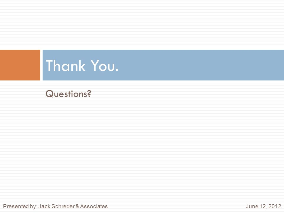 Questions? Thank You. June 12, 2012Presented by: Jack Schreder & Associates