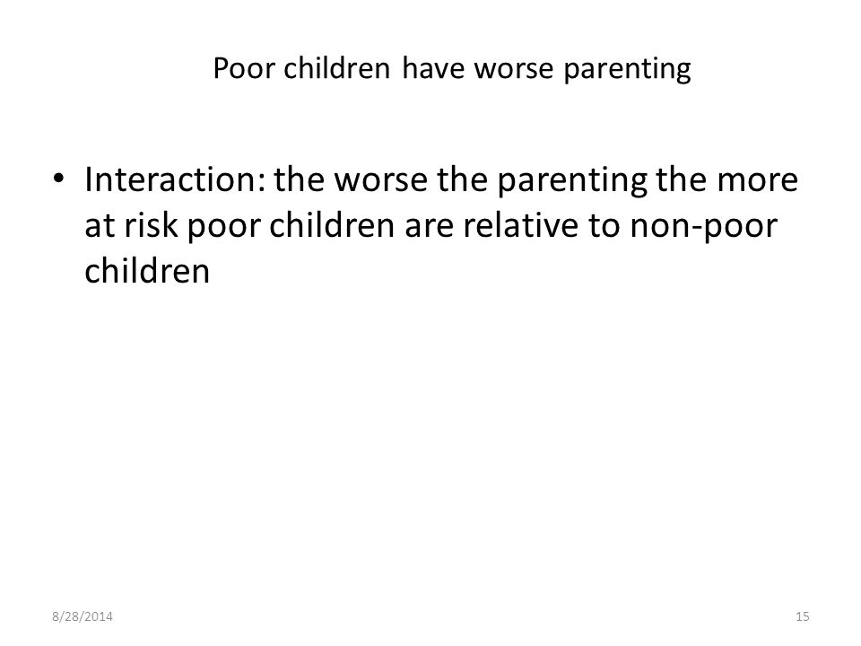 Poor children have worse parenting Interaction: the worse the parenting the more at risk poor children are relative to non-poor children 8/28/201415