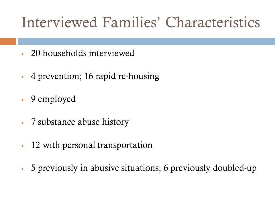 Interviewed Families' Characteristics  20 households interviewed  4 prevention; 16 rapid re-housing  9 employed  7 substance abuse history  12 wi