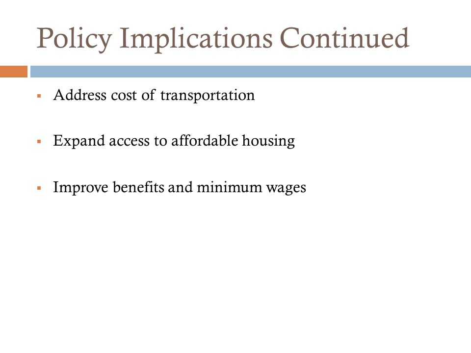 Policy Implications Continued  Address cost of transportation  Expand access to affordable housing  Improve benefits and minimum wages