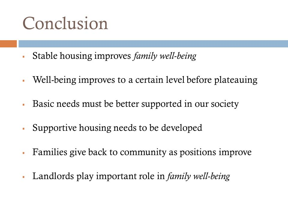  Stable housing improves family well-being  Well-being improves to a certain level before plateauing  Basic needs must be better supported in our s