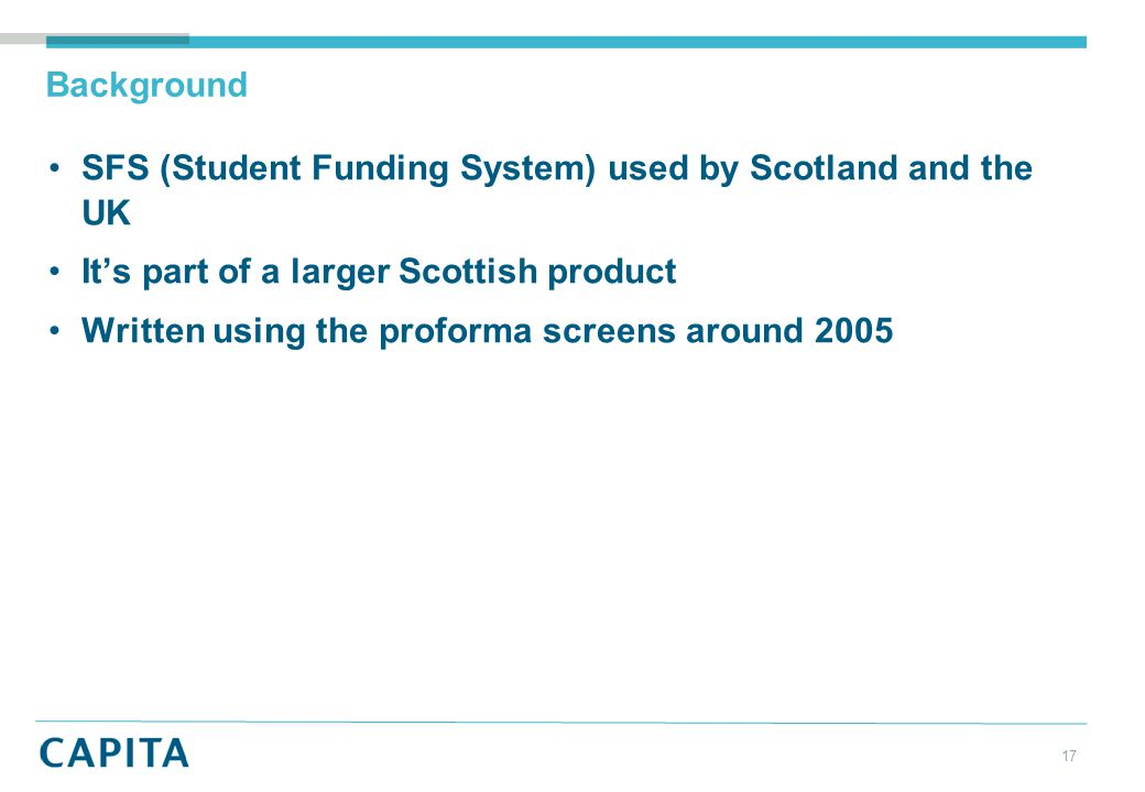 Background SFS (Student Funding System) used by Scotland and the UK It's part of a larger Scottish product Written using the proforma screens around 2