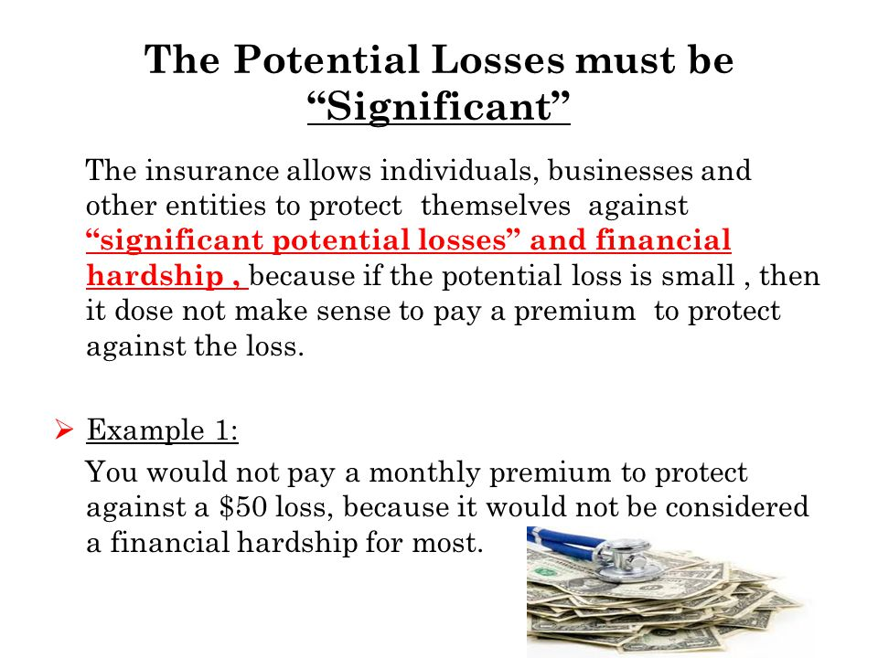 The Potential Losses must be Significant The insurance allows individuals, businesses and other entities to protect themselves against significant potential losses and financial hardship, because if the potential loss is small, then it dose not make sense to pay a premium to protect against the loss.