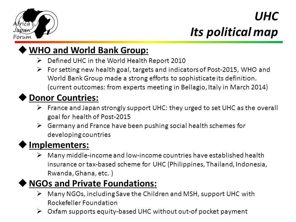UHC Its political map  WHO and World Bank Group:  Defined UHC in the World Health Report 2010  For setting new health goal, targets and indicators of Post-2015, WHO and World Bank Group made a strong efforts to sophisticate its definition.