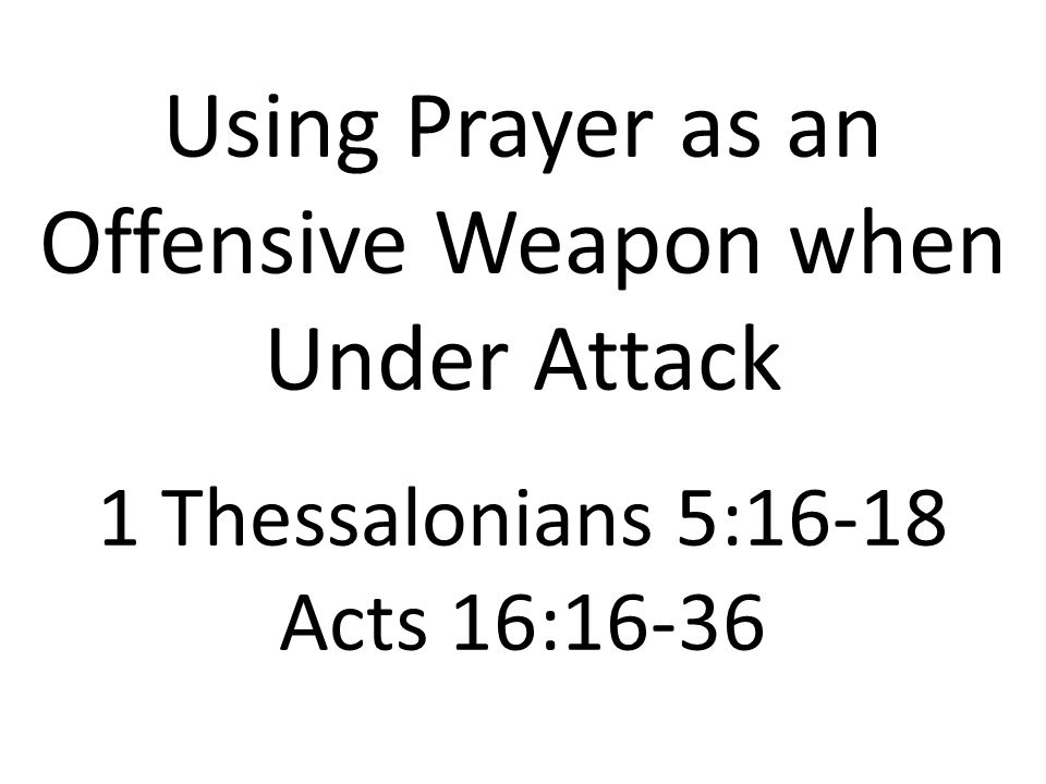 Using Prayer as an Offensive Weapon when Under Attack 1 Thessalonians 5:16-18 Acts 16:16-36