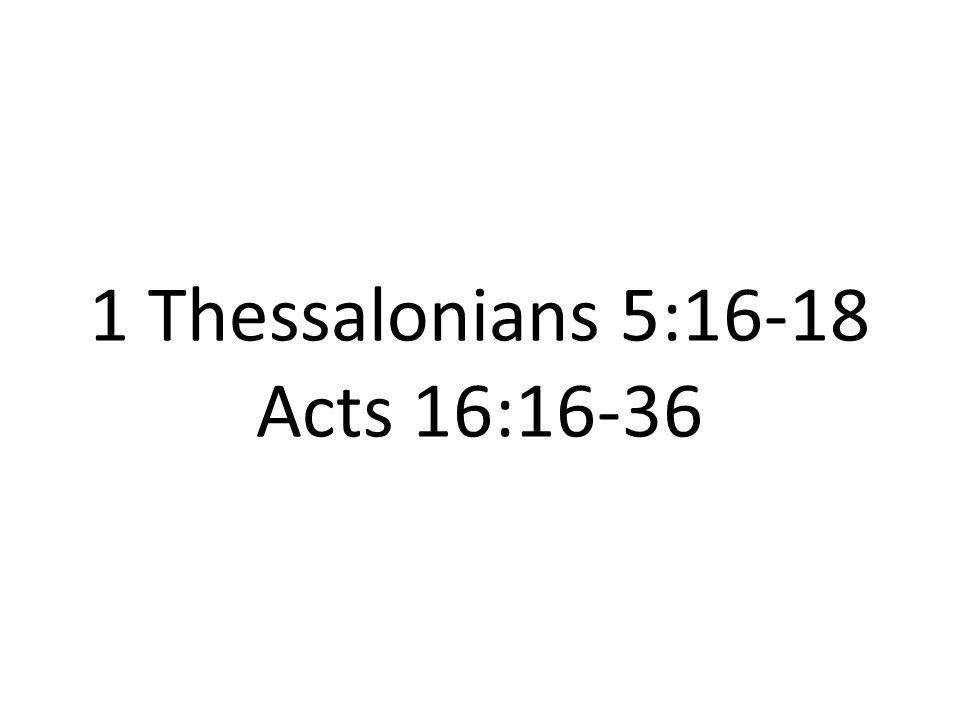 1 Thessalonians 5:16-18 Acts 16:16-36