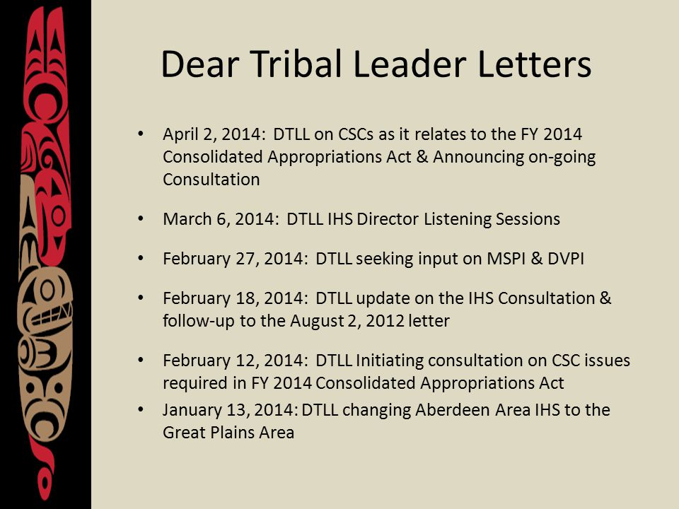 Dear Tribal Leader Letters April 2, 2014: DTLL on CSCs as it relates to the FY 2014 Consolidated Appropriations Act & Announcing on-going Consultation March 6, 2014: DTLL IHS Director Listening Sessions February 27, 2014: DTLL seeking input on MSPI & DVPI February 18, 2014: DTLL update on the IHS Consultation & follow-up to the August 2, 2012 letter February 12, 2014: DTLL Initiating consultation on CSC issues required in FY 2014 Consolidated Appropriations Act January 13, 2014: DTLL changing Aberdeen Area IHS to the Great Plains Area
