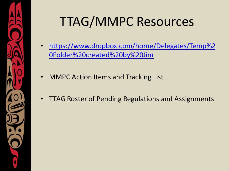 TTAG/MMPC Resources https://www.dropbox.com/home/Delegates/Temp%2 0Folder%20created%20by%20Jim https://www.dropbox.com/home/Delegates/Temp%2 0Folder%20created%20by%20Jim MMPC Action Items and Tracking List TTAG Roster of Pending Regulations and Assignments