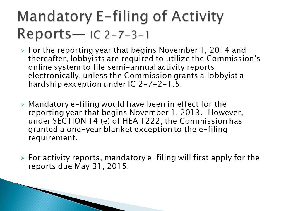  For the reporting year that begins November 1, 2014 and thereafter, lobbyists are required to utilize the Commission's online system to file semi-annual activity reports electronically, unless the Commission grants a lobbyist a hardship exception under IC 2-7-2-1.5.