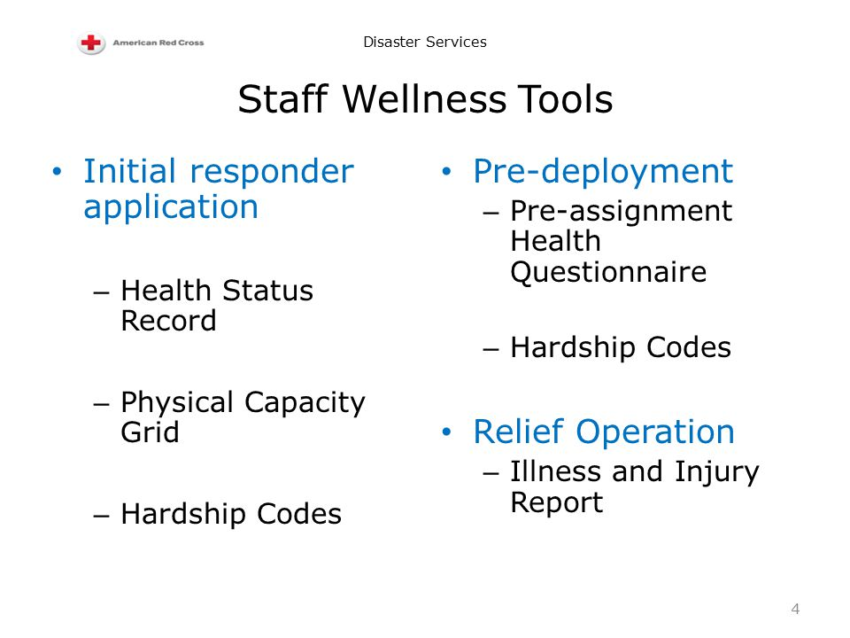 Disaster Services Staff Wellness Tools Initial responder application – Health Status Record – Physical Capacity Grid – Hardship Codes Pre-deployment – Pre-assignment Health Questionnaire – Hardship Codes Relief Operation – Illness and Injury Report 4