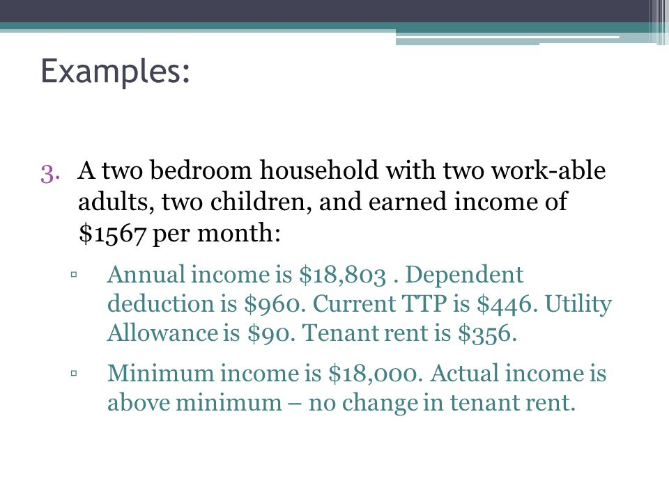 Examples: 3.A two bedroom household with two work-able adults, two children, and earned income of $1567 per month: ▫Annual income is $18,803.