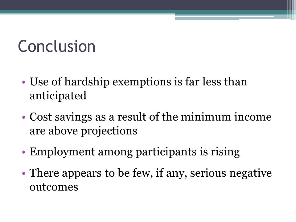 Conclusion Use of hardship exemptions is far less than anticipated Cost savings as a result of the minimum income are above projections Employment among participants is rising There appears to be few, if any, serious negative outcomes