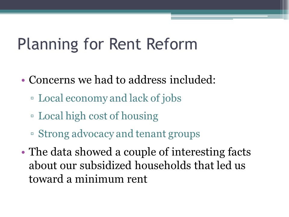 Planning for Rent Reform Concerns we had to address included: ▫Local economy and lack of jobs ▫Local high cost of housing ▫Strong advocacy and tenant groups The data showed a couple of interesting facts about our subsidized households that led us toward a minimum rent