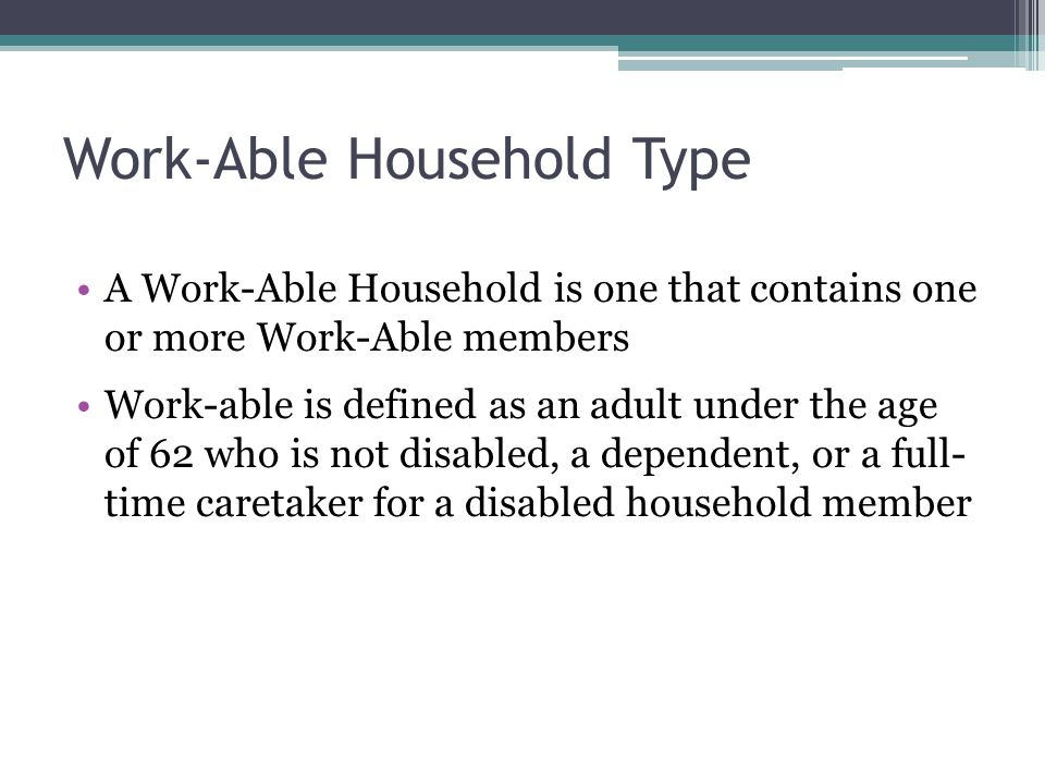 Work-Able Household Type A Work-Able Household is one that contains one or more Work-Able members Work-able is defined as an adult under the age of 62 who is not disabled, a dependent, or a full- time caretaker for a disabled household member