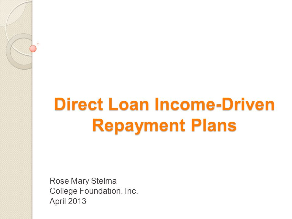 Direct Loan Income-Driven Repayment Plans Rose Mary Stelma College Foundation, Inc. April 2013