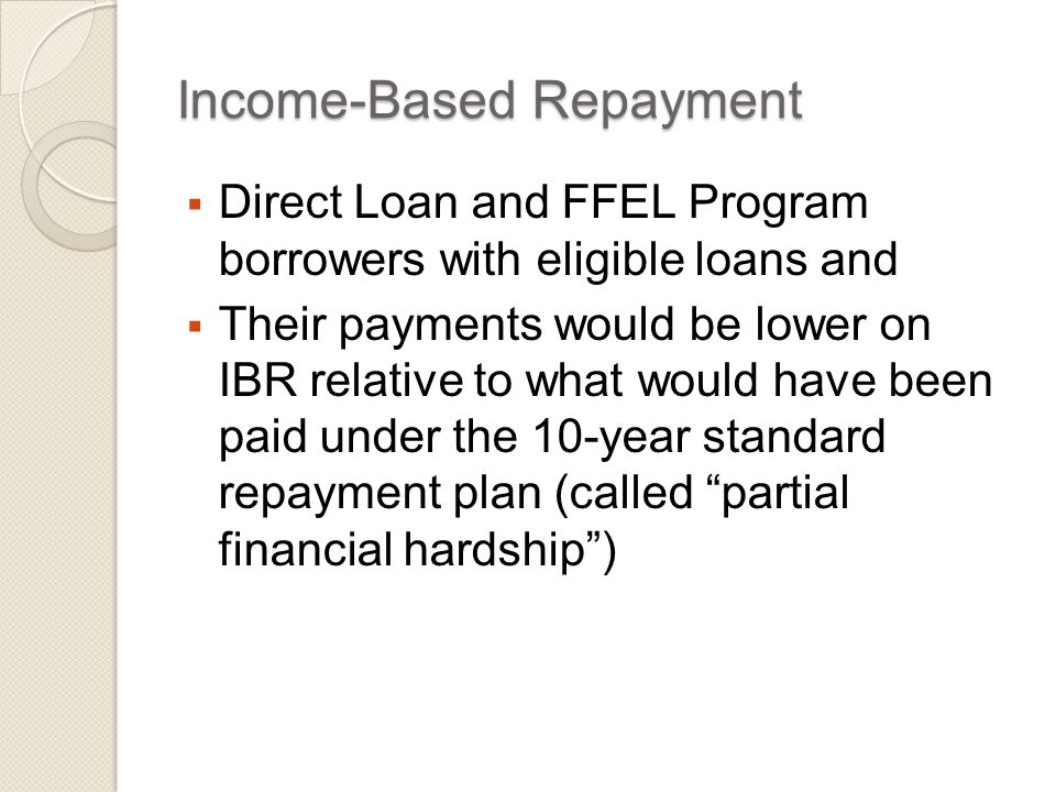 Income-Based Repayment  Direct Loan and FFEL Program borrowers with eligible loans and  Their payments would be lower on IBR relative to what would have been paid under the 10-year standard repayment plan (called partial financial hardship )