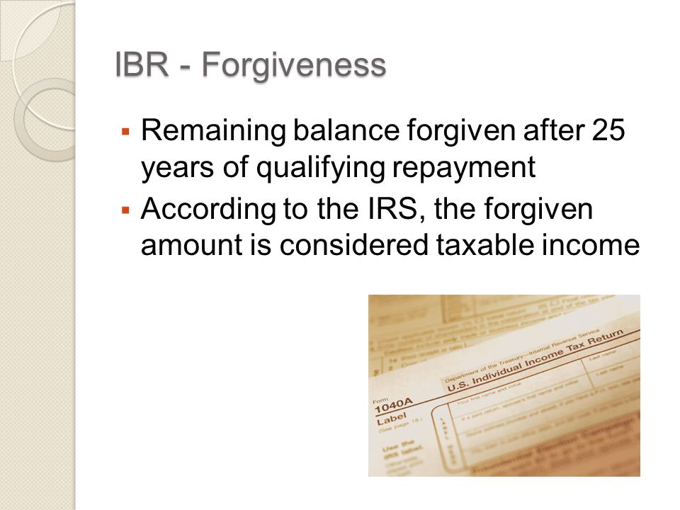 IBR - Forgiveness  Remaining balance forgiven after 25 years of qualifying repayment  According to the IRS, the forgiven amount is considered taxable income