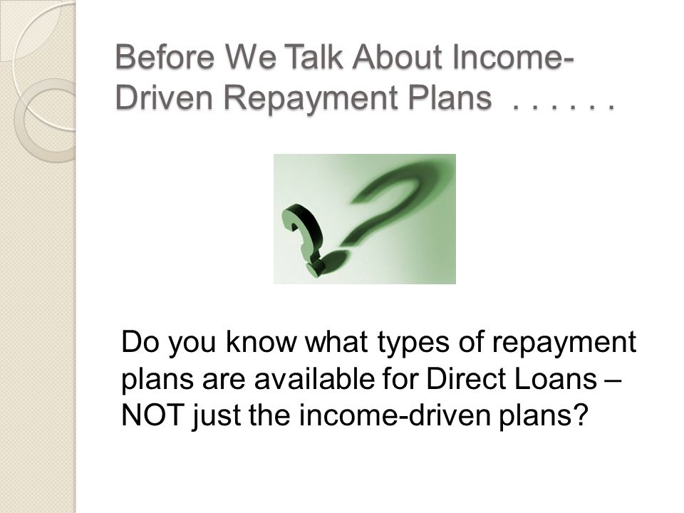 Pay As You Earn – Forgiveness  Remaining balance is forgiven after 20 years of qualifying repayment.